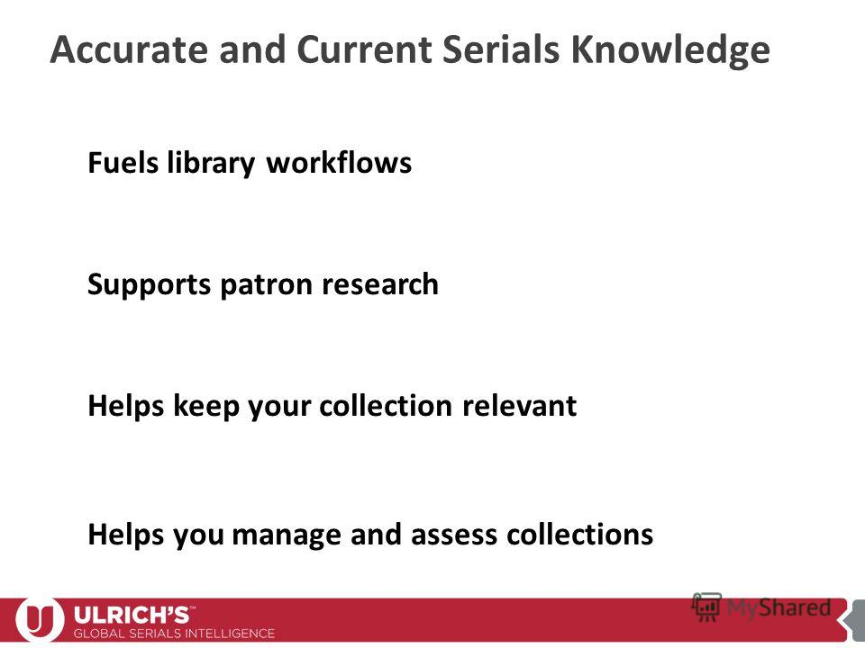 Accurate and Current Serials Knowledge Fuels library workflows Supports patron research Helps keep your collection relevant Helps you manage and assess collections