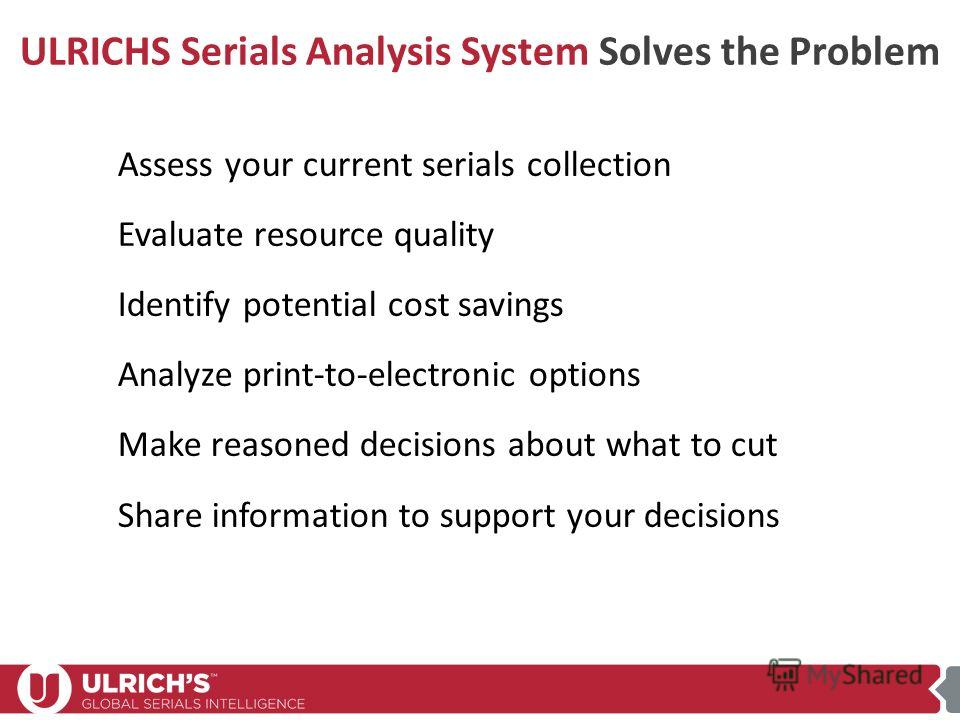 Making Collection Decisions in Challenging Times Assess your current serials collection Evaluate resource quality Identify potential cost savings Analyze print-to-electronic options Make reasoned decisions about what to cut Share information to suppo