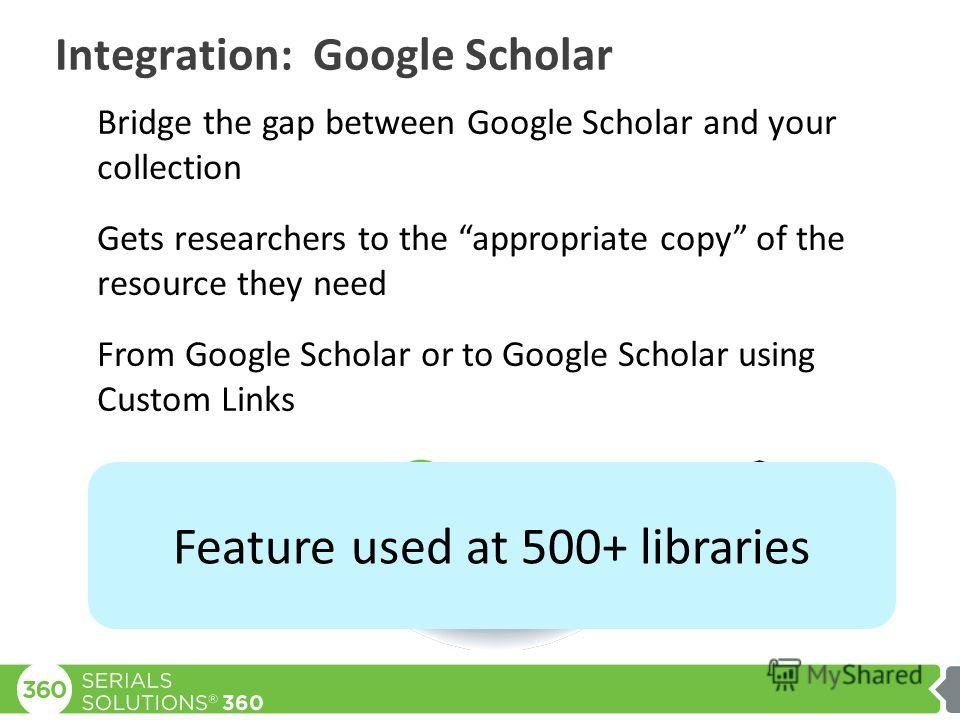 Integration: Google Scholar Bridge the gap between Google Scholar and your collection Gets researchers to the appropriate copy of the resource they need From Google Scholar or to Google Scholar using Custom Links OpenURL Feature used at 500+ librarie