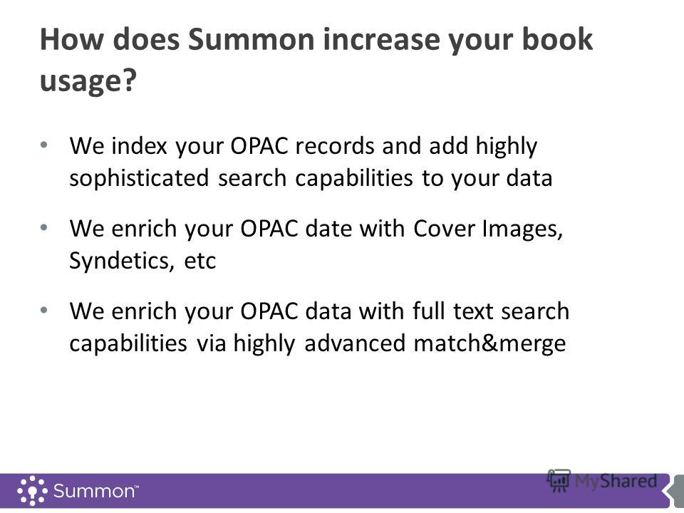 How does Summon increase your book usage? We index your OPAC records and add highly sophisticated search capabilities to your data We enrich your OPAC date with Cover Images, Syndetics, etc We enrich your OPAC data with full text search capabilities