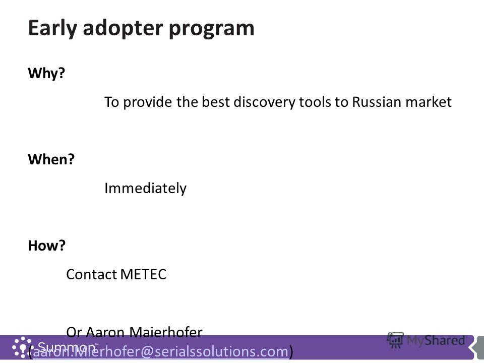 Early adopter program Why? To provide the best discovery tools to Russian market When? Immediately How? Contact METEC Or Aaron Maierhofer (aaron.Mierhofer@serialssolutions.com)aaron.Mierhofer@serialssolutions.com