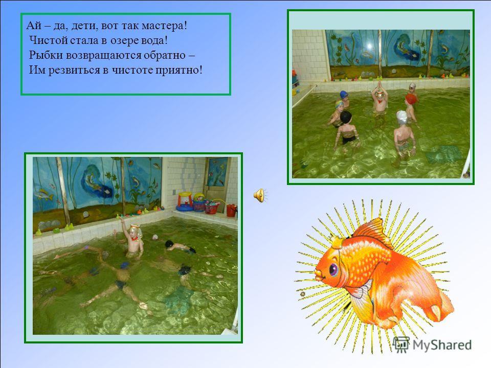 Ай – да, дети, вот так мастера! Чистой стала в озере вода! Рыбки возвращаются обратно – Им резвиться в чистоте приятно!
