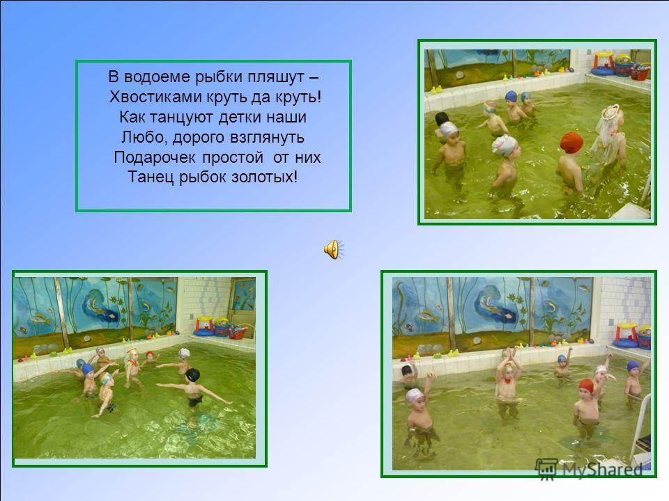 В водоеме рыбки пляшут – Хвостиками круть да круть! Как танцуют детки наши Любо, дорого взглянуть Подарочек простой от них Танец рыбок золотых!