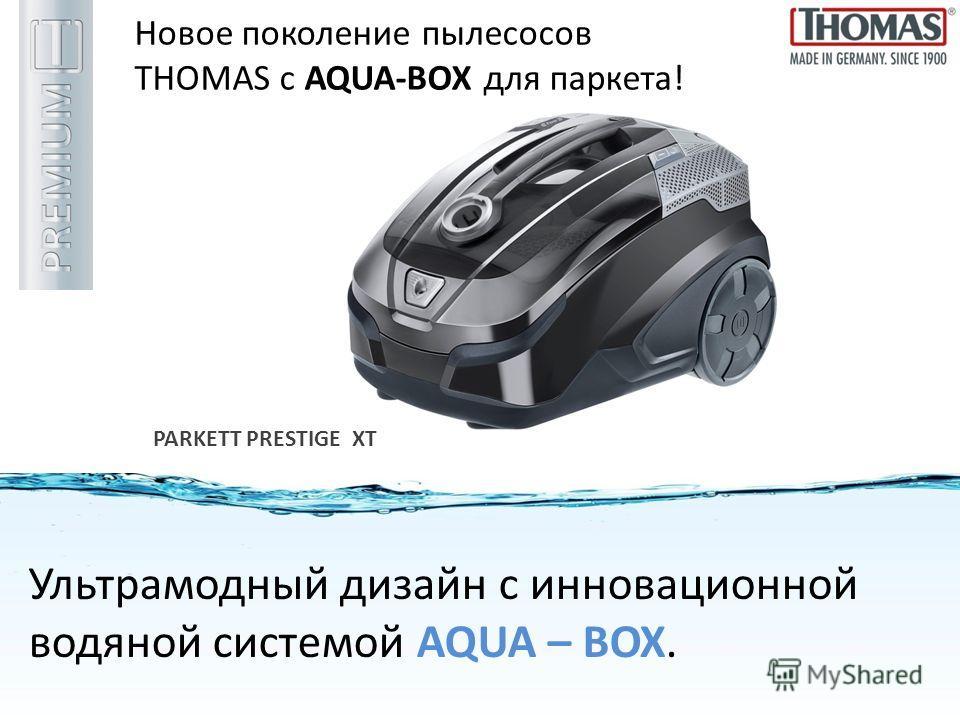 Новое поколение пылесосов THOMAS с AQUA-BOX для паркета! PARKETT PRESTIGE XT Ультрамодный дизайн c инновационной водяной системой AQUA – BOX.