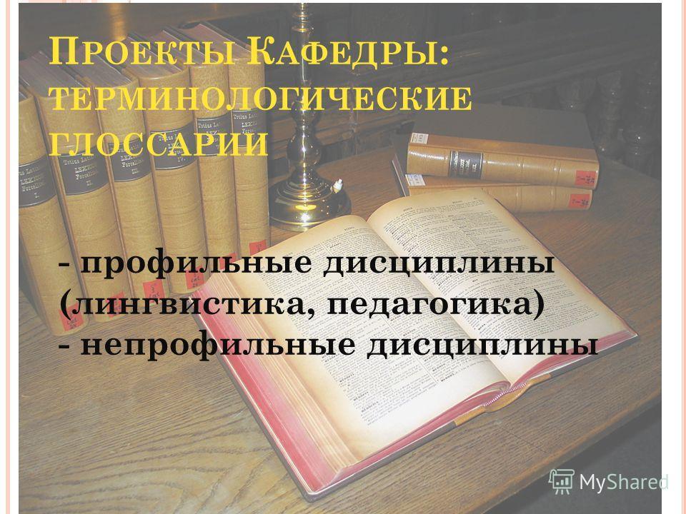 П РОЕКТЫ К АФЕДРЫ : ТЕРМИНОЛОГИЧЕСКИЕ ГЛОССАРИИ - профильные дисциплины (лингвистика, педагогика) - непрофильные дисциплины