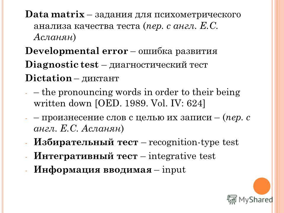 Data matrix – задания для психометрического анализа качества теста ( пер. с англ. Е.С. Асланян ) Developmental error – ошибка развития Diagnostic test – диагностический тест Dictation – диктант - – the pronouncing words in order to their being writte