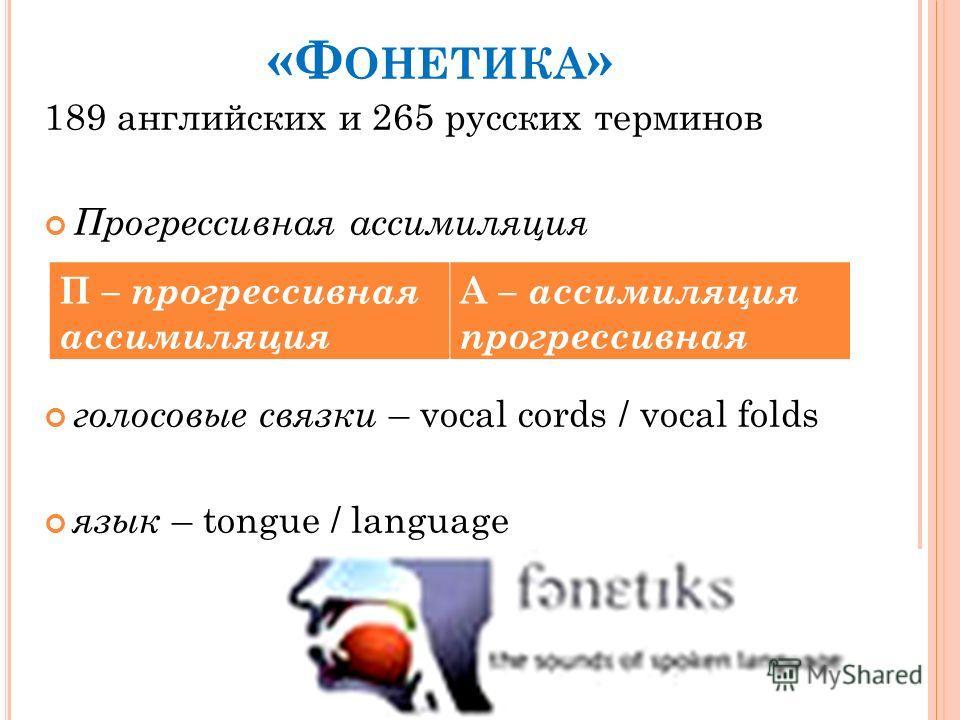 «Ф ОНЕТИКА » 189 английских и 265 русских терминов Прогрессивная ассимиляция голосовые связки – vocal cords / vocal folds язык – tongue / language П – прогрессивная ассимиляция А – ассимиляция прогрессивная