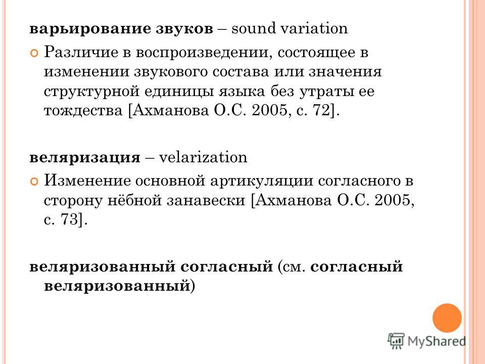 варьирование звуков – sound variation Различие в воспроизведении, состоящее в изменении звукового состава или значения структурной единицы языка без утраты ее тождества [Ахманова О.С. 2005, с. 72]. веляризация – velarization Изменение основной артику