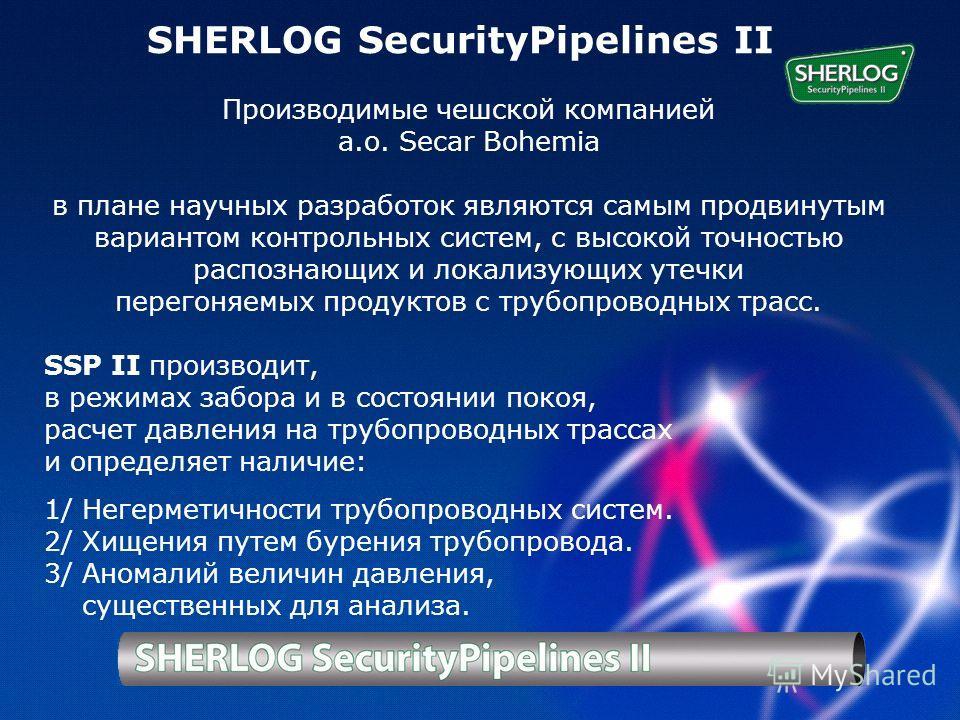 SHERLOG prezentace SHERLOG SecurityPipelines II Производимые чешской компанией а.о. Secar Bohemia в плане научных разработок являются самым продвинутым вариантом контрольных систем, с высокой точностью распознающих и локализующих утечки перегоняемых