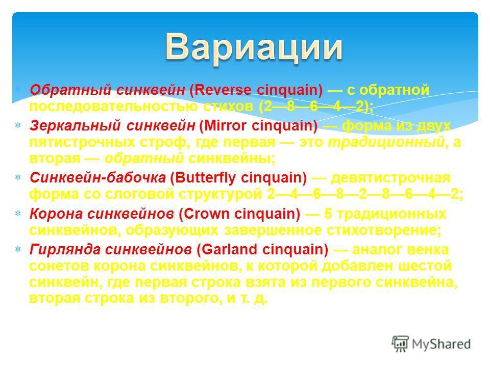 Обратный синквейн (Reverse cinquain) с обратной последовательностью стихов (28642); Зеркальный синквейн (Mirror cinquain) форма из двух пятистрочных строф, где первая это традиционный, а вторая обратный синквейны; Синквейн-бабочка (Butterfly cinquain