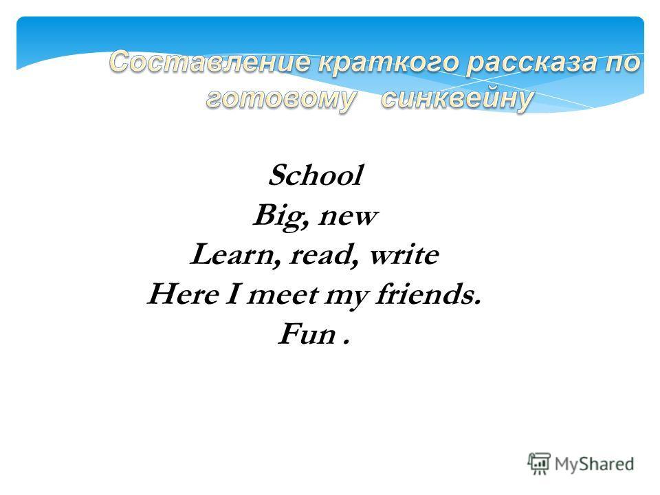 Образец: School Big, new Learn, read, write Here I meet my friends. Fun.