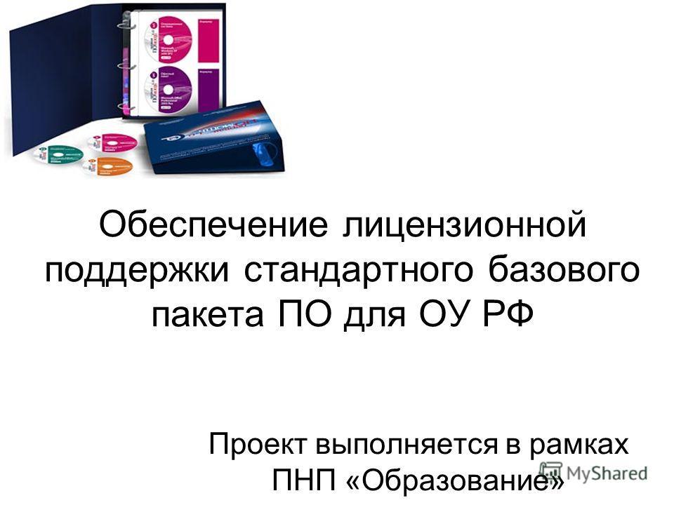 Обеспечение лицензионной поддержки стандартного базового пакета ПО для ОУ РФ Проект выполняется в рамках ПНП «Образование»