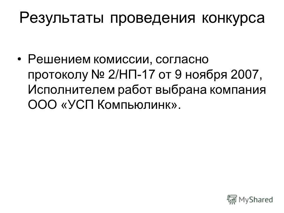 Результаты проведения конкурса Решением комиссии, согласно протоколу 2/НП-17 от 9 ноября 2007, Исполнителем работ выбрана компания ООО «УСП Компьюлинк».