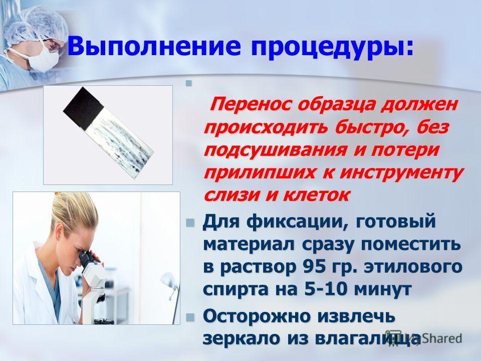 Выполнение процедуры: Перенос образца должен происходить быстро, без подсушивания и потери прилипших к инструменту слизи и клеток Перенос образца должен происходить быстро, без подсушивания и потери прилипших к инструменту слизи и клеток Для фиксации