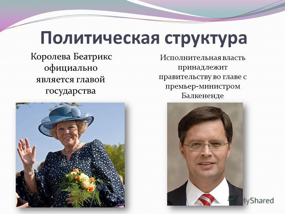 Политическая структура Королева Беатрикс официально является главой государства Исполнительная власть принадлежит правительству во главе с премьер-министром Балкененде