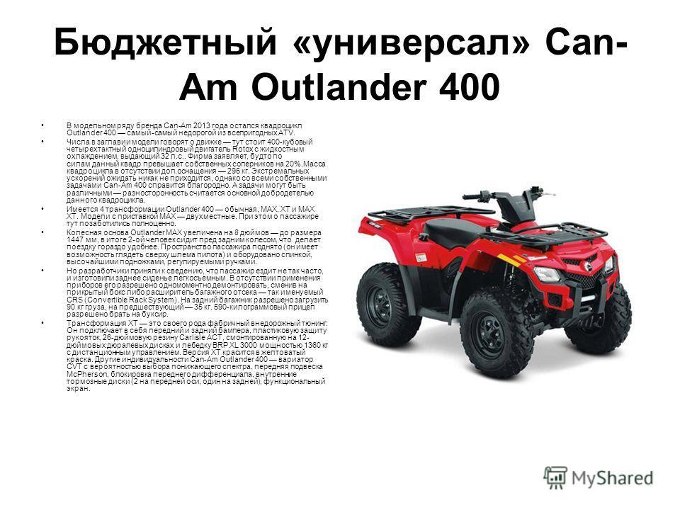 Бюджетный «универсал» Can- Am Outlander 400 В модельном ряду бренда Can-Am 2013 года остался квадроцикл Outlander 400 самый-самый недорогой из всепригодных ATV. Числа в заглавии модели говорят о движке тут стоит 400-кубовый четырехтактный одноцилиндр