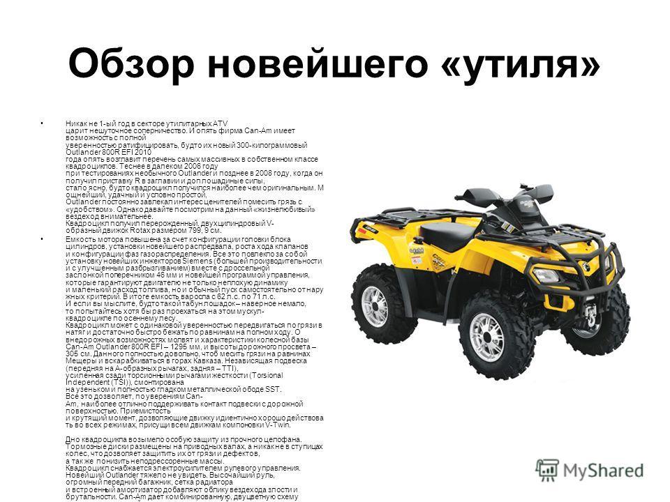 Обзор новейшего «утиля» Никак не 1-ый год в секторе утилитарных ATV царит нешуточное соперничество. И опять фирма Can-Аm имеет возможность с полной уверенностью ратифицировать, будто их новый 300-килограммовый Outlander 800R EFI 2010 года опять возгл