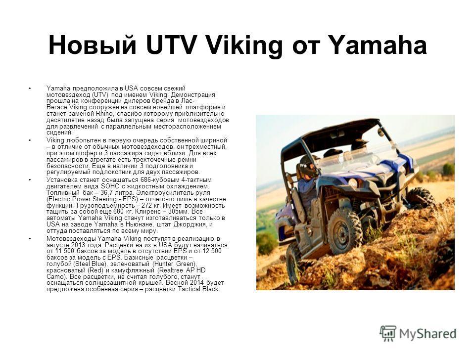 Новый UTV Viking от Yamaha Yamaha предположила в USA совсем свежий мотовездеход (UTV) под именем Viking. Демонстрация прошла на конференции дилеров бренда в Лас- Вегасе.Viking сооружен на совсем новейшей платформе и станет заменой Rhino, спасибо кото
