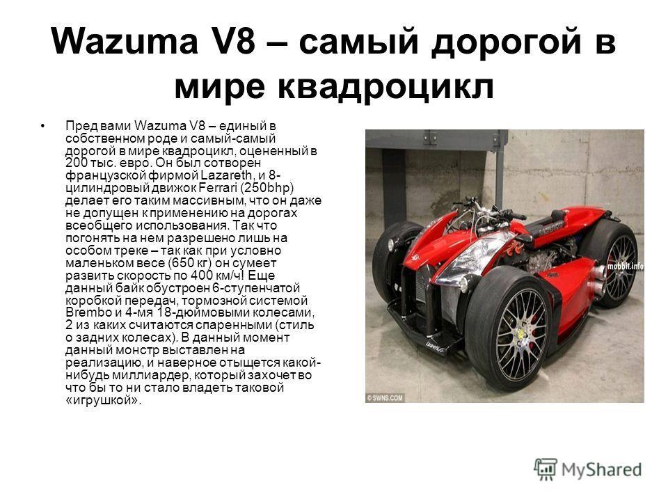 Wazuma V8 – самый дорогой в мире квадроцикл Пред вами Wazuma V8 – единый в собственном роде и самый-самый дорогой в мире квадроцикл, оцененный в 200 тыс. евро. Он был сотворен французской фирмой Lazareth, и 8- цилиндровый движок Ferrari (250bhp) дела