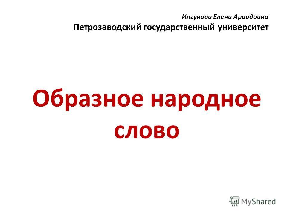 Илгунова Елена Арвидовна Петрозаводский государственный университет Образное народное слово