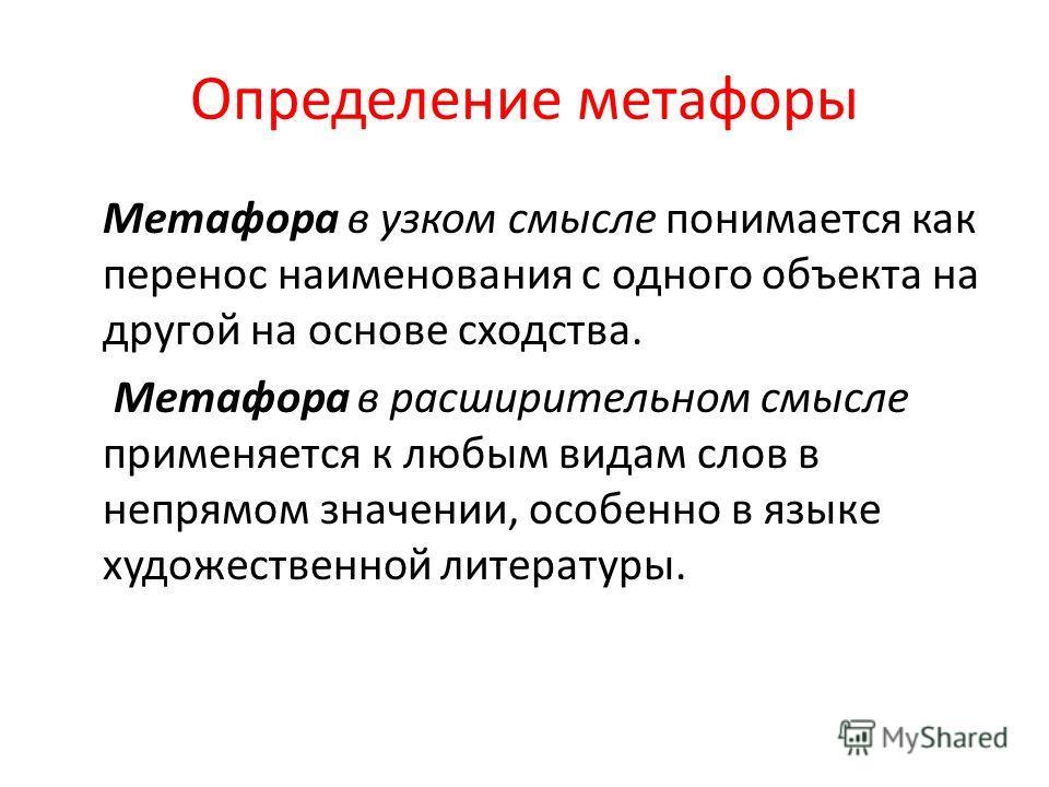 Определение метафоры Метафора в узком смысле понимается как перенос наименования с одного объекта на другой на основе сходства. Метафора в расширительном смысле применяется к любым видам слов в непрямом значении, особенно в языке художественной литер