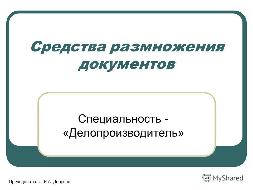 Средства размножения документов Специальность - «Делопроизводитель» Преподаватель – И.А. Доброва.