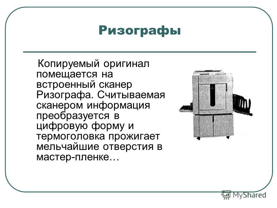 Ризографы Копируемый оригинал помещается на встроенный сканер Ризографа. Считываемая сканером информация преобразуется в цифровую форму и термоголовка прожигает мельчайшие отверстия в мастер-пленке…