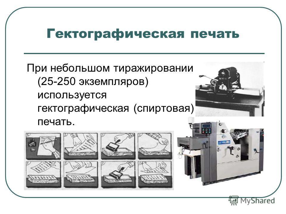 Гектографическая печать При небольшом тиражировании (25-250 экземпляров) используется гектографическая (спиртовая) печать.