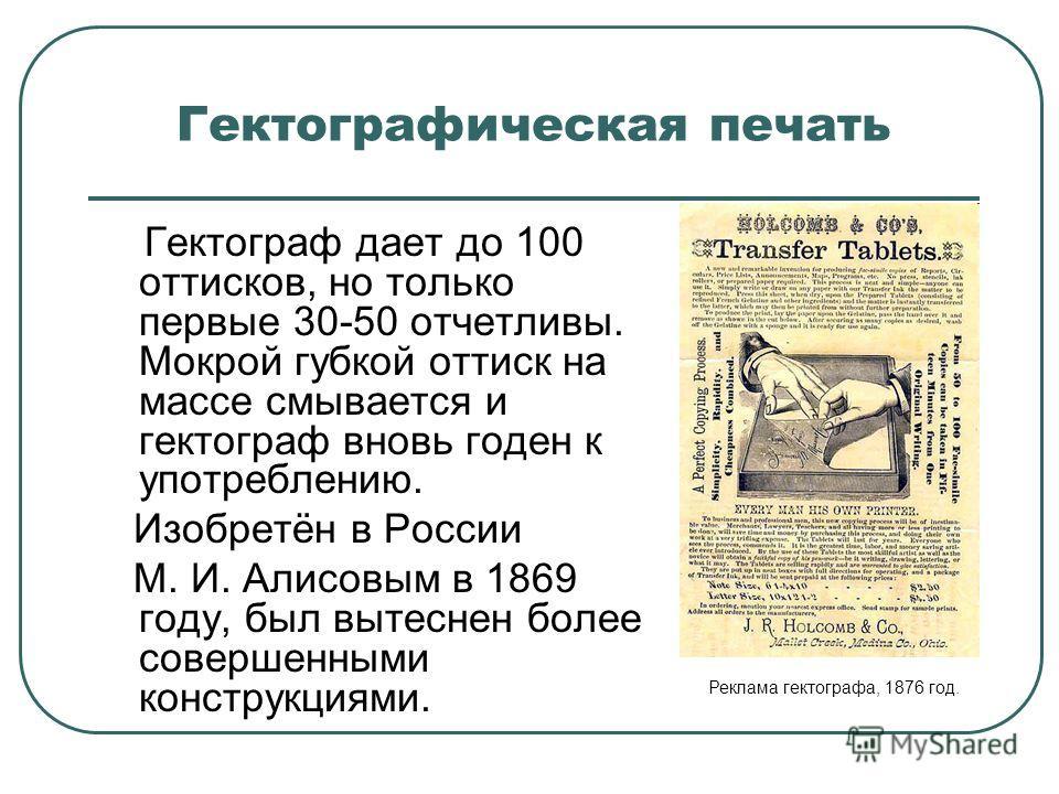 Гектографическая печать Гектограф дает до 100 оттисков, но только первые 30-50 отчетливы. Мокрой губкой оттиск на массе смывается и гектограф вновь годен к употреблению. Изобретён в России М. И. Алисовым в 1869 году, был вытеснен более совершенными к