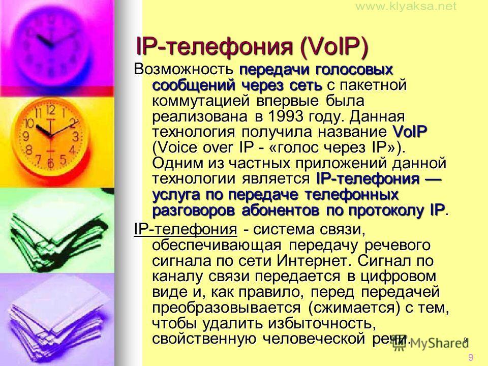 9 9 IP-телефония (VoIP) Возможность передачи голосовых сообщений через сеть с пакетной коммутацией впервые была реализована в 1993 году. Данная технология получила название VoIP (Voice over IP - «голос через IP»). Одним из частных приложений данной т