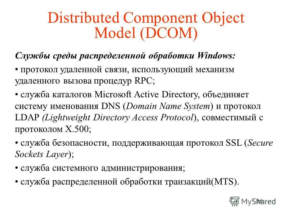Distributed Component Object Model (DCOM) Службы среды распределенной обработки Windows: протокол удаленной связи, использующий механизм удаленного вызова процедур RPC; служба каталогов Microsoft Active Directory, объединяет систему именования DNS (D