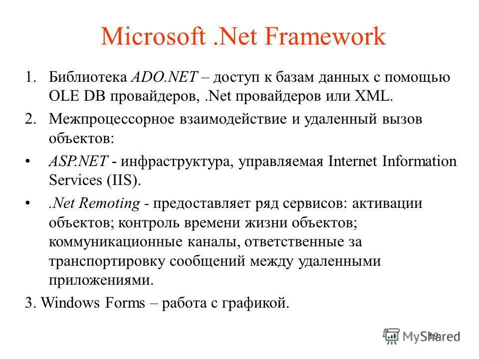 Microsoft.Net Framework 1.Библиотека ADO.NET – доступ к базам данных с помощью OLE DB провайдеров,.Net провайдеров или XML. 2.Межпроцессорное взаимодействие и удаленный вызов объектов: ASP.NET - инфраструктура, управляемая Internet Information Servic