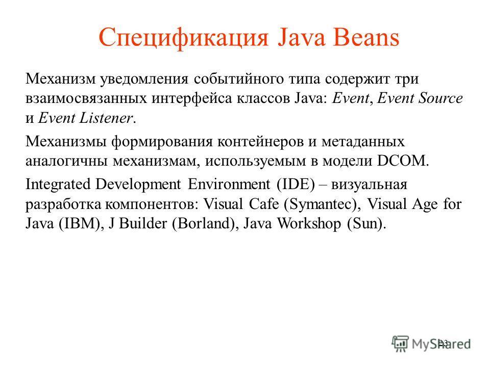 Спецификация Java Beans Механизм уведомления событийного типа содержит три взаимосвязанных интерфейса классов Java: Event, Event Source и Event Listener. Механизмы формирования контейнеров и метаданных аналогичны механизмам, используемым в модели DCO
