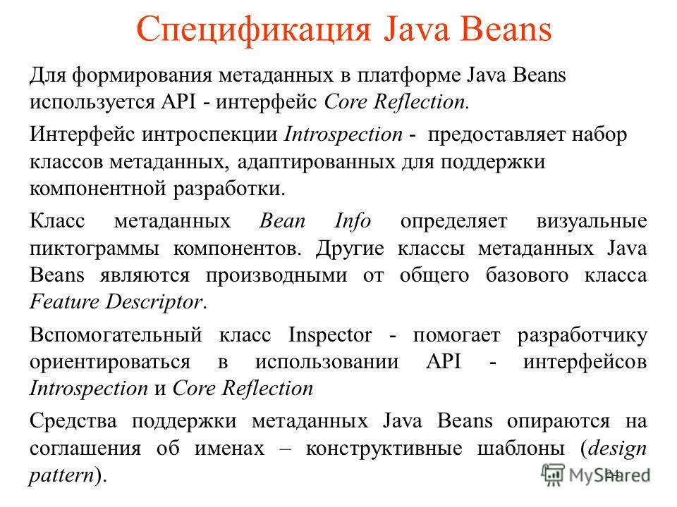 Спецификация Java Beans Для формирования метаданных в платформе Java Beans используется API - интерфейс Core Reflection. Интерфейс интроспекции Introspection - предоставляет набор классов метаданных, адаптированных для поддержки компонентной разработ