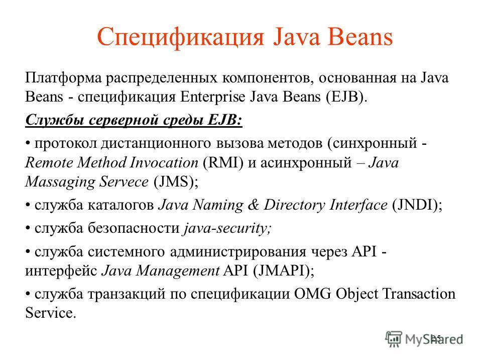 Спецификация Java Beans Платформа распределенных компонентов, основанная на Java Beans - спецификация Enterprise Java Beans (EJB). Службы серверной среды EJB: протокол дистанционного вызова методов (синхронный - Remote Method Invocation (RMI) и асинх