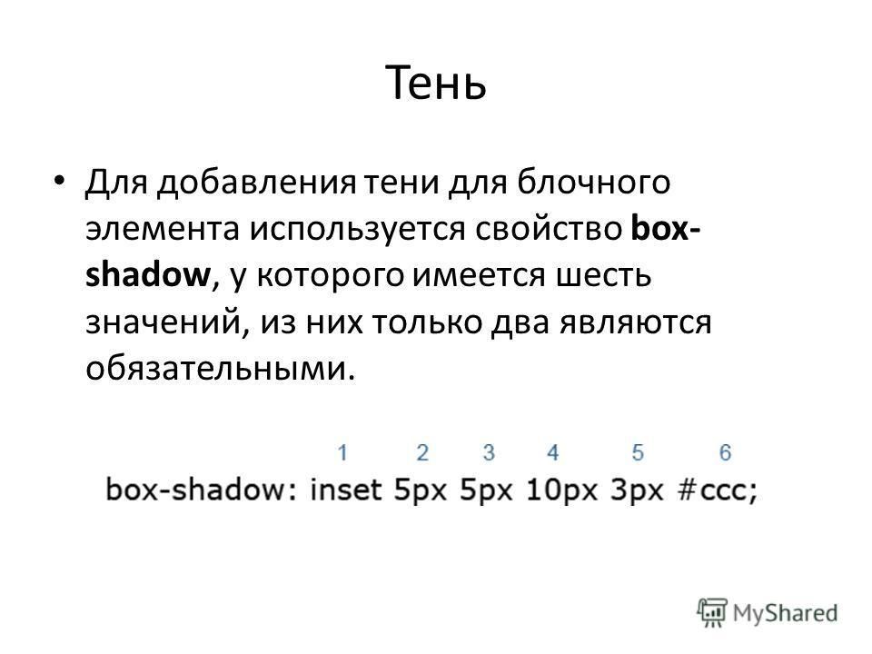 Тень Для добавления тени для блочного элемента используется свойство box- shadow, у которого имеется шесть значений, из них только два являются обязательными.