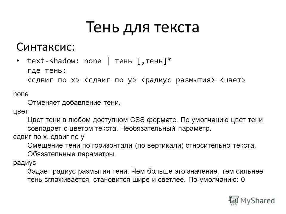 Тень для текста Синтаксис: text-shadow: none | тень [,тень]* где тень: none Отменяет добавление тени. цвет Цвет тени в любом доступном CSS формате. По умолчанию цвет тени совпадает с цветом текста. Необязательный параметр. сдвиг по x, сдвиг по y Смещ