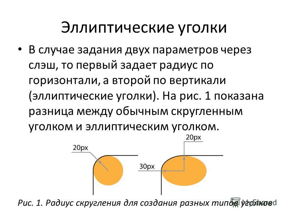 Эллиптические уголки В случае задания двух параметров через слэш, то первый задает радиус по горизонтали, а второй по вертикали (эллиптические уголки). На рис. 1 показана разница между обычным скругленным уголком и эллиптическим уголком. Рис. 1. Ради