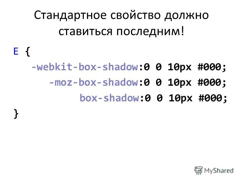 Стандартное свойство должно ставиться последним! E { -webkit-box-shadow:0 0 10px #000; -moz-box-shadow:0 0 10px #000; box-shadow:0 0 10px #000; }