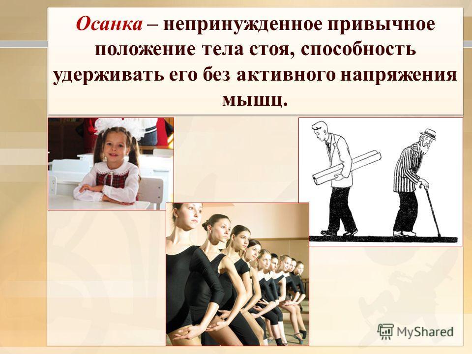 Осанка – непринужденное привычное положение тела стоя, способность удерживать его без активного напряжения мышц.