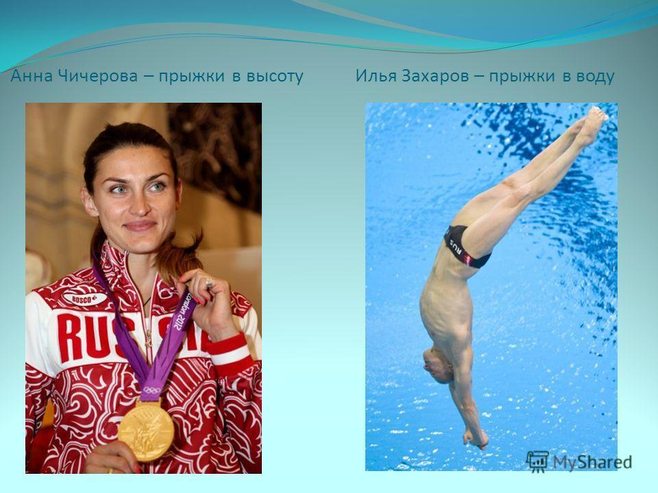 Анна Чичерова – прыжки в высоту Илья Захаров – прыжки в воду