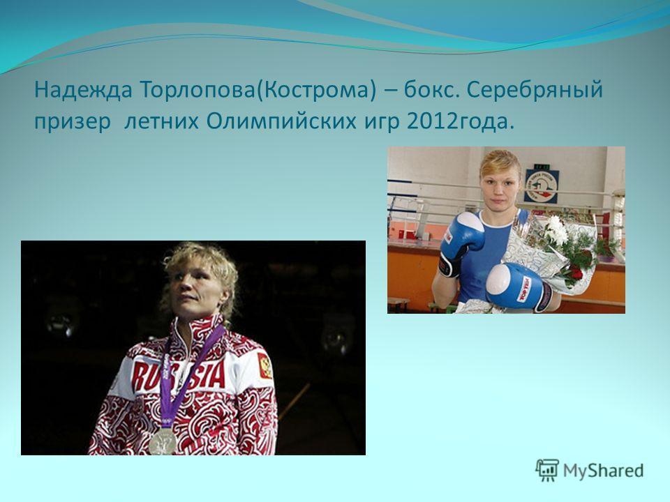 Надежда Торлопова(Кострома) – бокс. Серебряный призер летних Олимпийских игр 2012года.