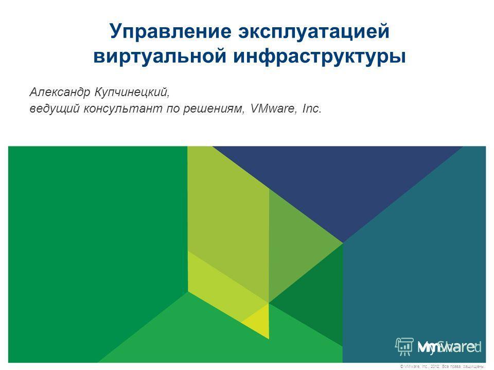 © VMware, Inc., 2012. Все права защищены. Управление эксплуатацией виртуальной инфраструктуры Александр Купчинецкий, ведущий консультант по решениям, VMware, Inc.