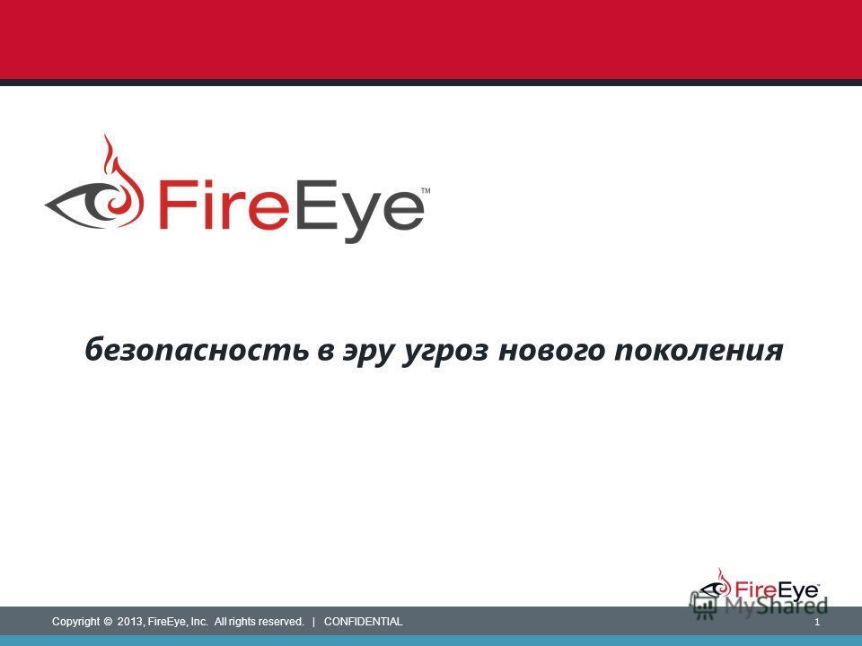Copyright © 2013, FireEye, Inc. All rights reserved. | CONFIDENTIAL 1 безопасность в эру угроз нового поколения