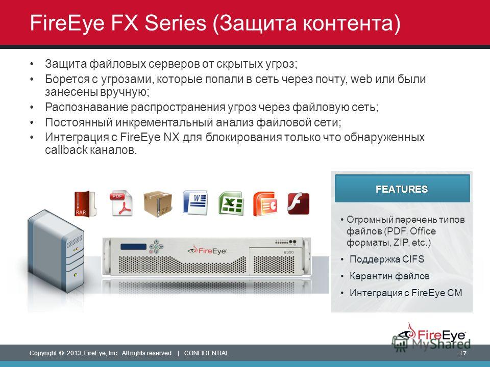 Copyright © 2013, FireEye, Inc. All rights reserved. | CONFIDENTIAL 17 FireEye FX Series (Защита контента) Огромный перечень типов файлов (PDF, Office форматы, ZIP, etc.) Поддержка CIFS Карантин файлов Интеграция с FireEye CM FEATURES Защита файловых