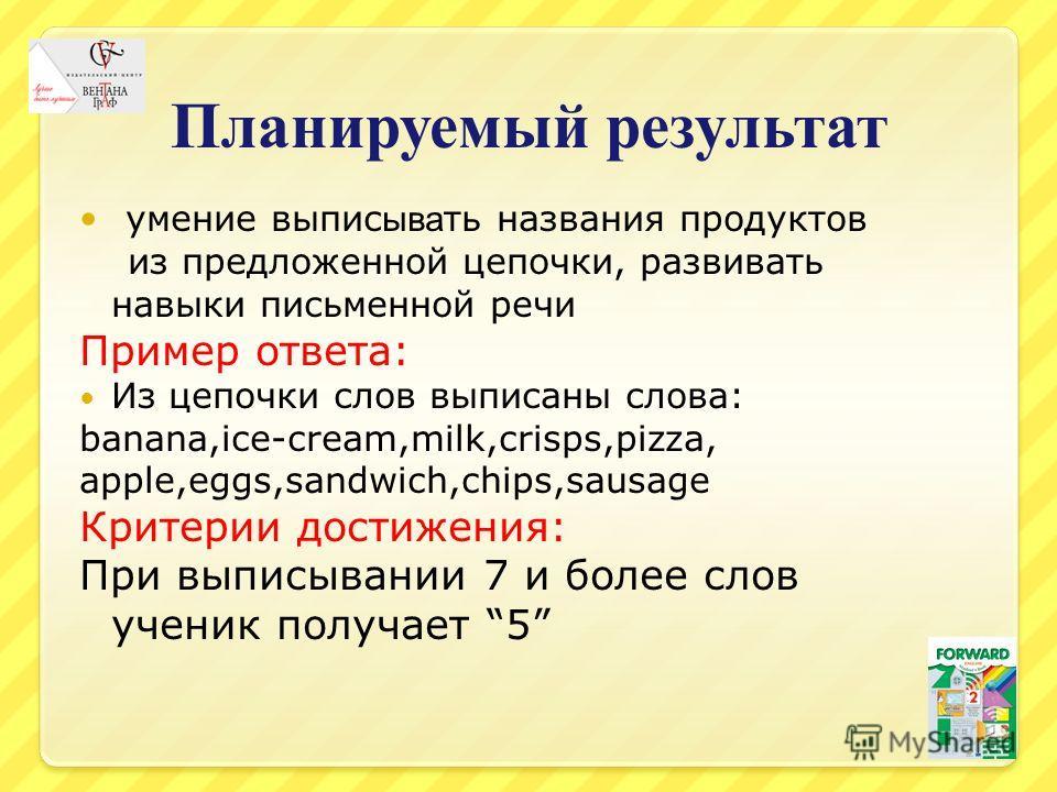 Планируемый результат умение выпис ыва ть названия продуктов из предложенной цепочки, развивать навыки письменной речи Пример ответа: Из цепочки слов выписаны слова: banana,ice-cream,milk,crisps,pizza, apple,eggs,sandwich,chips,sausage Критерии дости