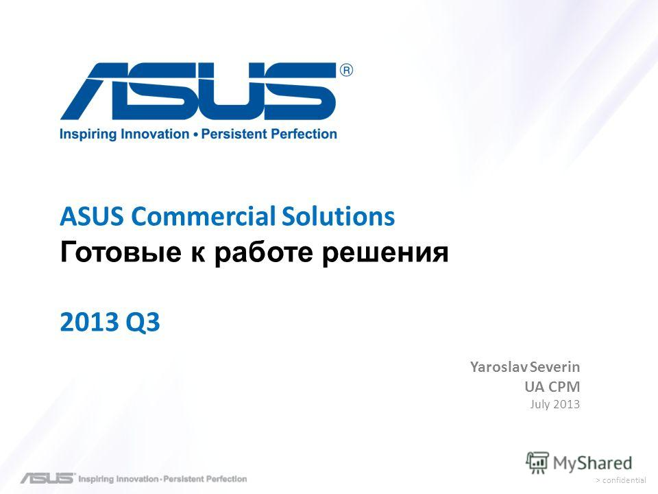 > confidential Yaroslav Severin UA CPM July 2013 ASUS Commercial Solutions Готовые к работе решения 2013 Q3