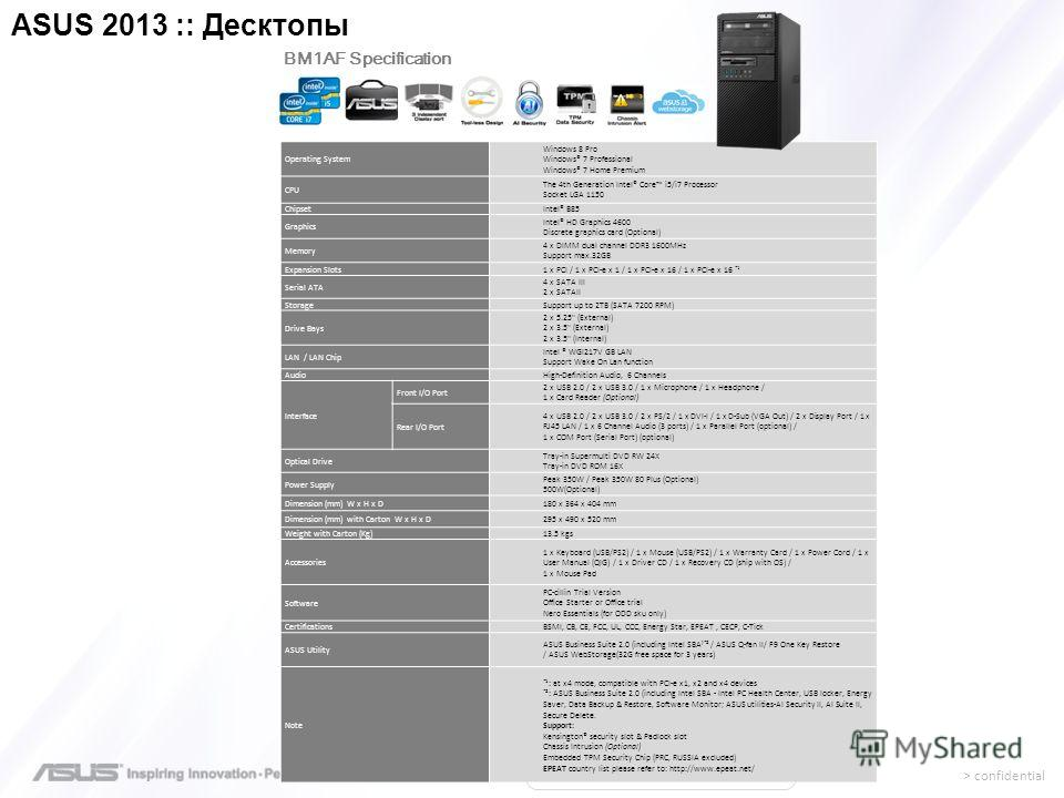 > confidential Operating System Windows 8 Pro Windows® 7 Professional Windows® 7 Home Premium CPU The 4th Generation Intel® Core i5/i7 Processor Socket LGA 1150 ChipsetIntel® B85 Graphics Intel® HD Graphics 4600 Discrete graphics card (Optional) Memo