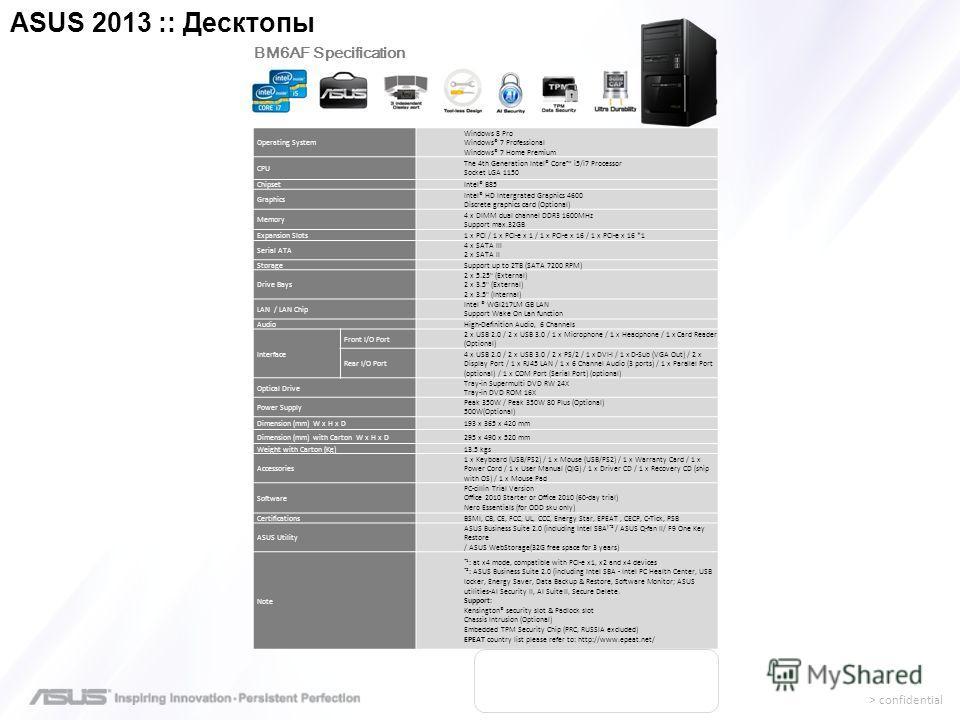 > confidential Operating System Windows 8 Pro Windows® 7 Professional Windows® 7 Home Premium CPU The 4th Generation Intel® Core i5/i7 Processor Socket LGA 1150 ChipsetIntel® B85 Graphics Intel® HD Intergrated Graphics 4600 Discrete graphics card (Op