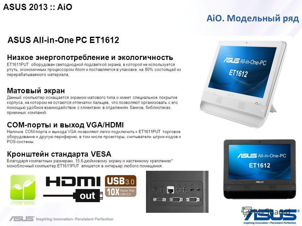 > confidential AiO. Модельный ряд ASUS All-in-One PC ET1612 Низкое энергопотребление и экологичность ET1611PUT оборудован светодиодной подсветкой экрана, в которой не используется ртуть, экономичным процессором Atom и поставляется в упаковке, на 80%